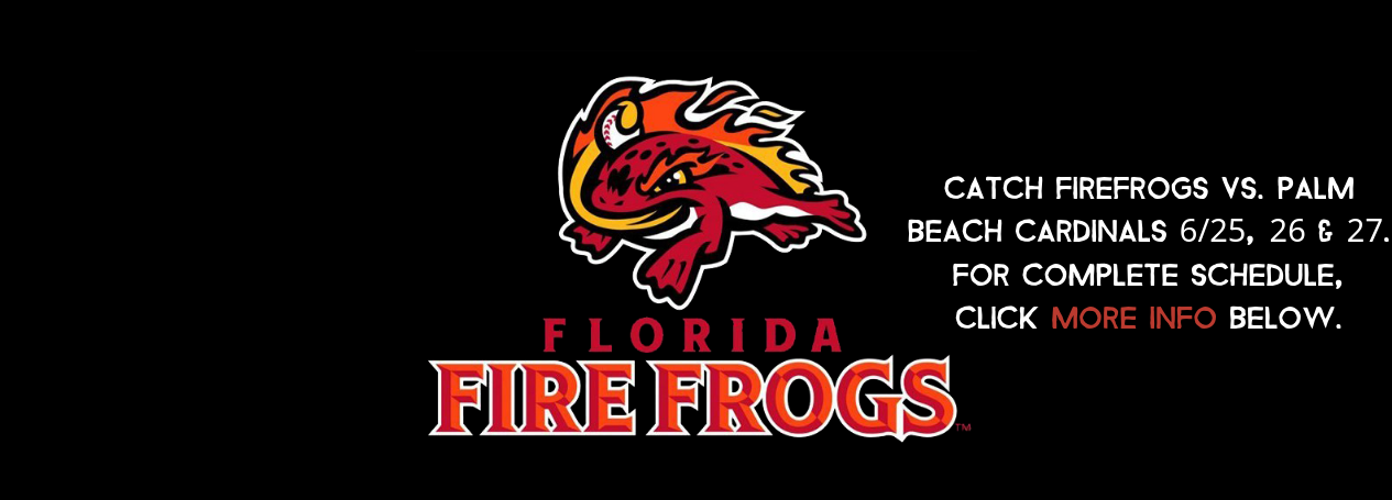 Catch Firefrogs Vs. Palm Beach Cardinals 6_25, 26 & 27. For Complete Schedule, Click MORE INFO below..png